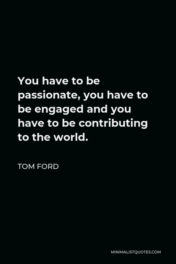 Tom Ford Quote - You have to be passionate, you have to be engaged and you have to be contributing to the world.