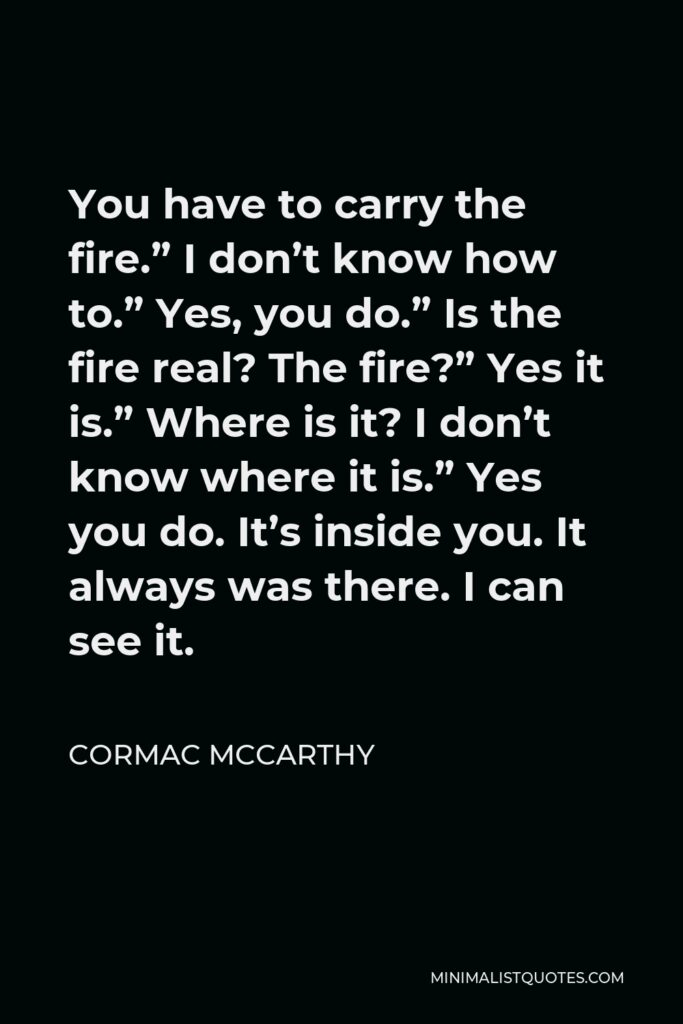 """Cormac McCarthy Quote - You have to carry the fire."""" I don't know how to."""" Yes, you do."""" Is the fire real? The fire?"""" Yes it is."""" Where is it? I don't know where it is."""" Yes you do. It's inside you. It always was there. I can see it."""