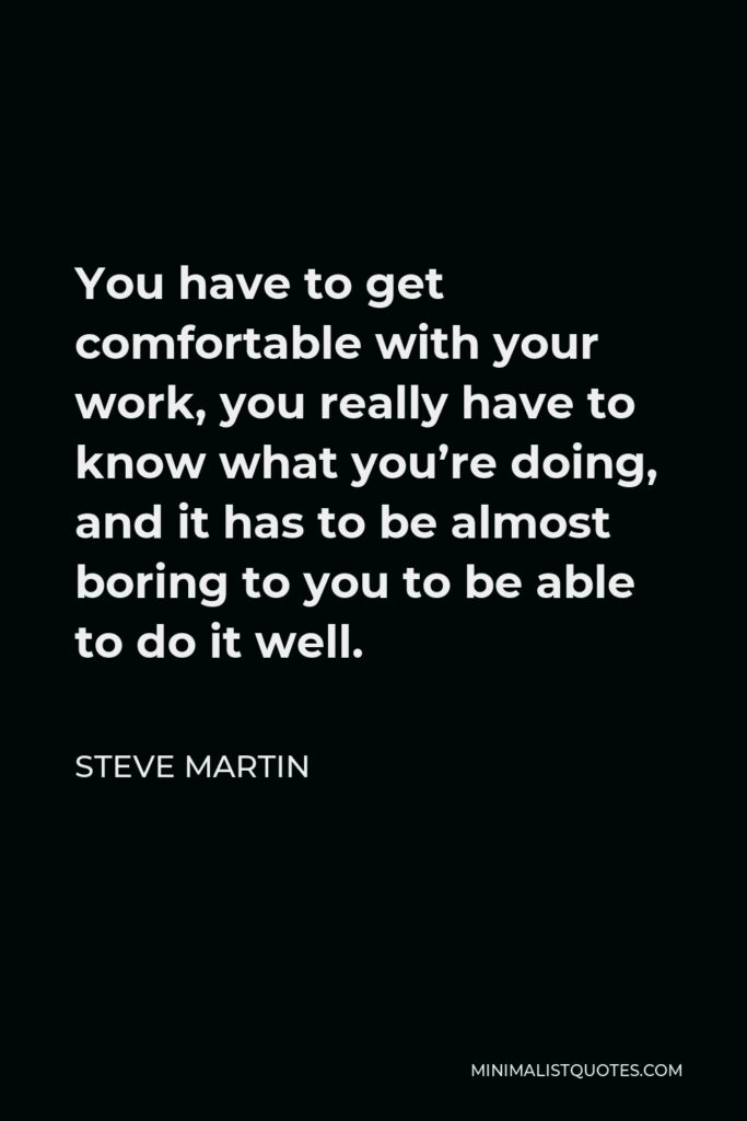 Steve Martin Quote - You have to get comfortable with your work, you really have to know what you're doing, and it has to be almost boring to you to be able to do it well.