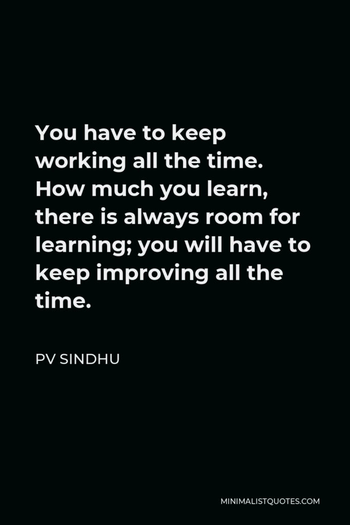 PV Sindhu Quote - You have to keep working all the time. How much you learn, there is always room for learning; you will have to keep improving all the time.