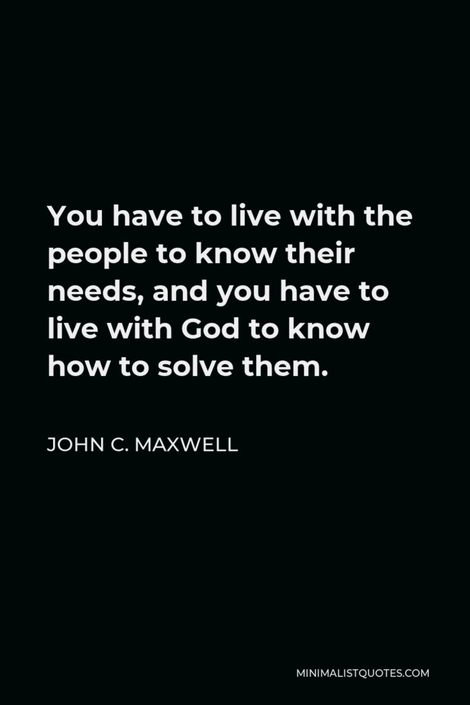 John C. Maxwell Quote - You have to live with the people to know their needs, and you have to live with God to know how to solve them.
