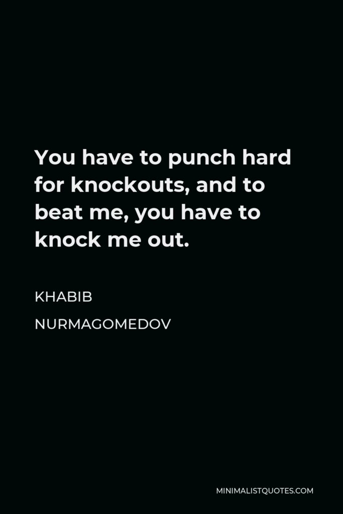 Khabib Nurmagomedov Quote - You have to punch hard for knockouts, and to beat me, you have to knock me out.