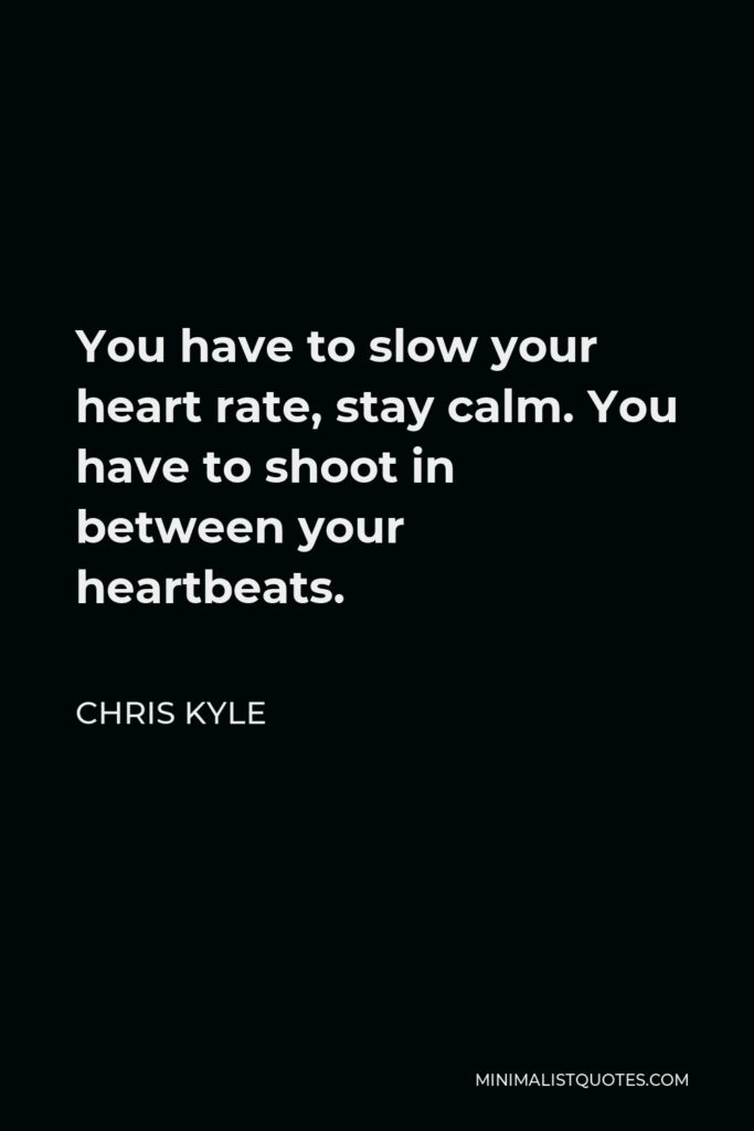 Chris Kyle Quote - You have to slow your heart rate, stay calm. You have to shoot in between your heartbeats.