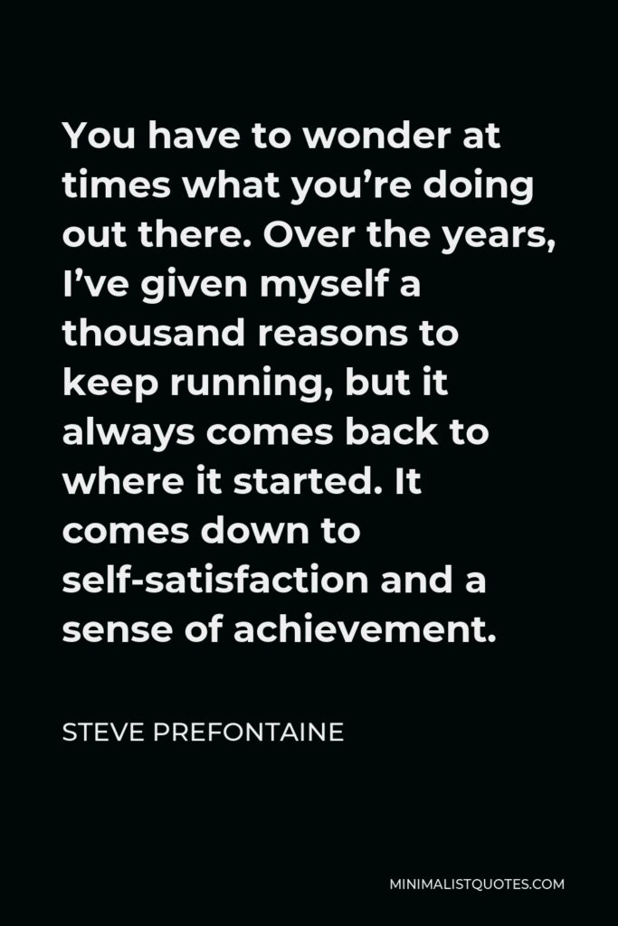 Steve Prefontaine Quote - You have to wonder at times what you're doing out there. Over the years, I've given myself a thousand reasons to keep running, but it always comes back to where it started. It comes down to self-satisfaction and a sense of achievement.