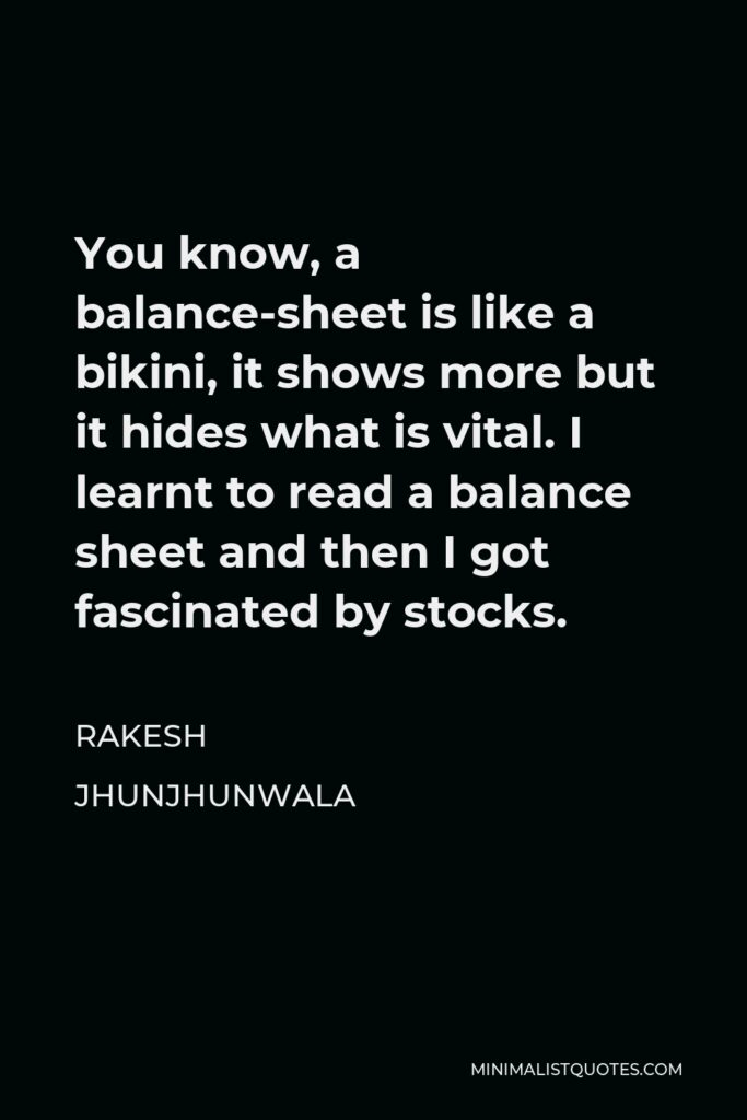 Rakesh Jhunjhunwala Quote - You know, a balance-sheet is like a bikini, it shows more but it hides what is vital. I learnt to read a balance sheet and then I got fascinated by stocks.