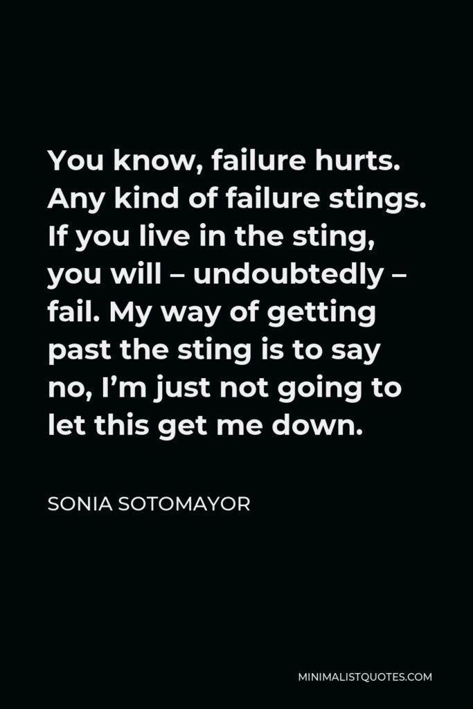 Sonia Sotomayor Quote - You know, failure hurts. Any kind of failure stings. If you live in the sting, you will – undoubtedly – fail. My way of getting past the sting is to say no, I'm just not going to let this get me down.