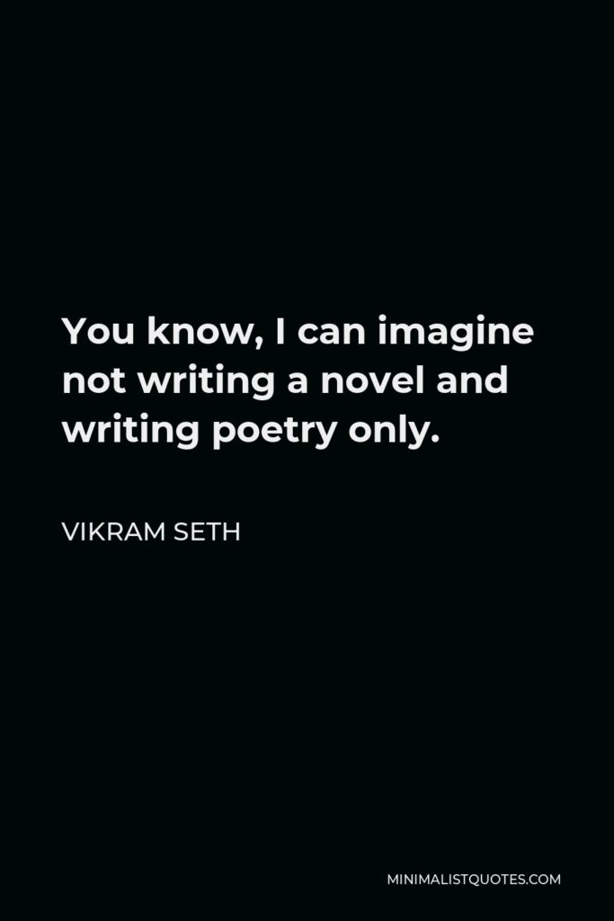 Vikram Seth Quote - You know, I can imagine not writing a novel and writing poetry only.