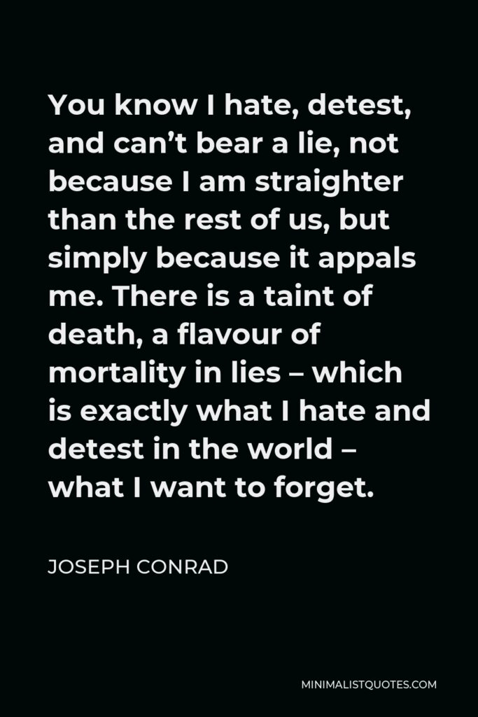 Joseph Conrad Quote - You know I hate, detest, and can't bear a lie, not because I am straighter than the rest of us, but simply because it appals me. There is a taint of death, a flavour of mortality in lies – which is exactly what I hate and detest in the world – what I want to forget.