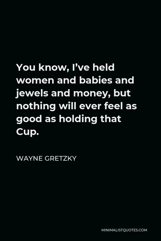 Wayne Gretzky Quote - You know, I've held women and babies and jewels and money, but nothing will ever feel as good as holding that Cup.
