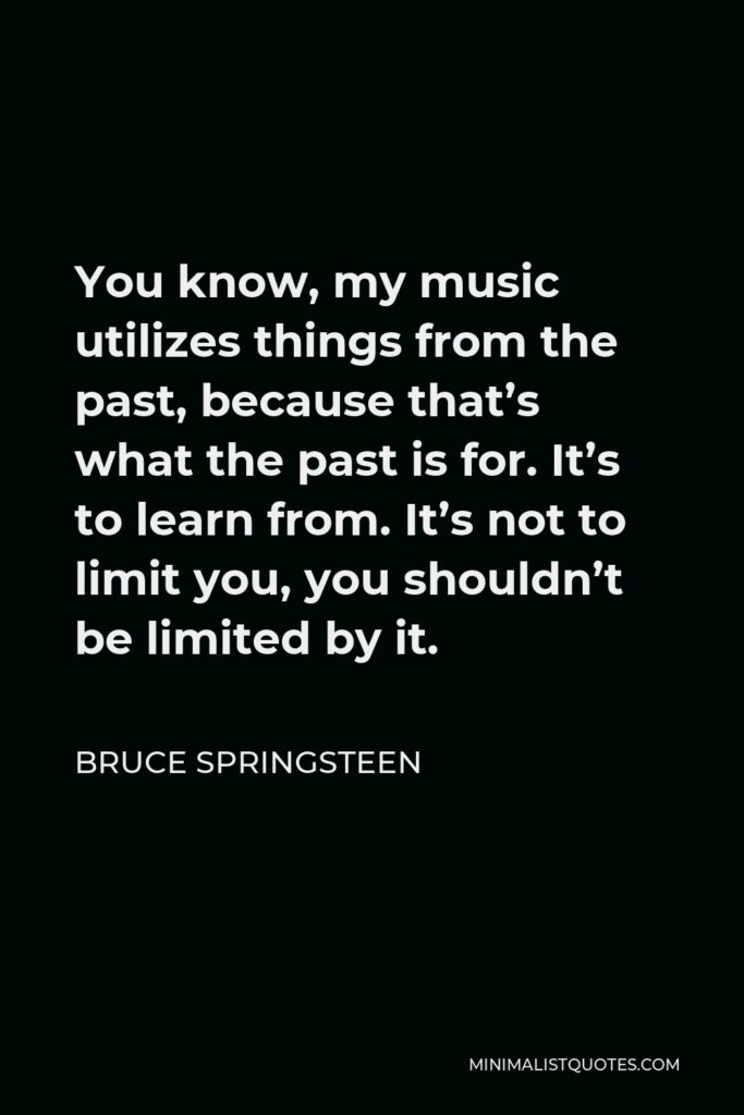 Bruce Springsteen Quote - You know, my music utilizes things from the past, because that's what the past is for. It's to learn from. It's not to limit you, you shouldn't be limited by it.