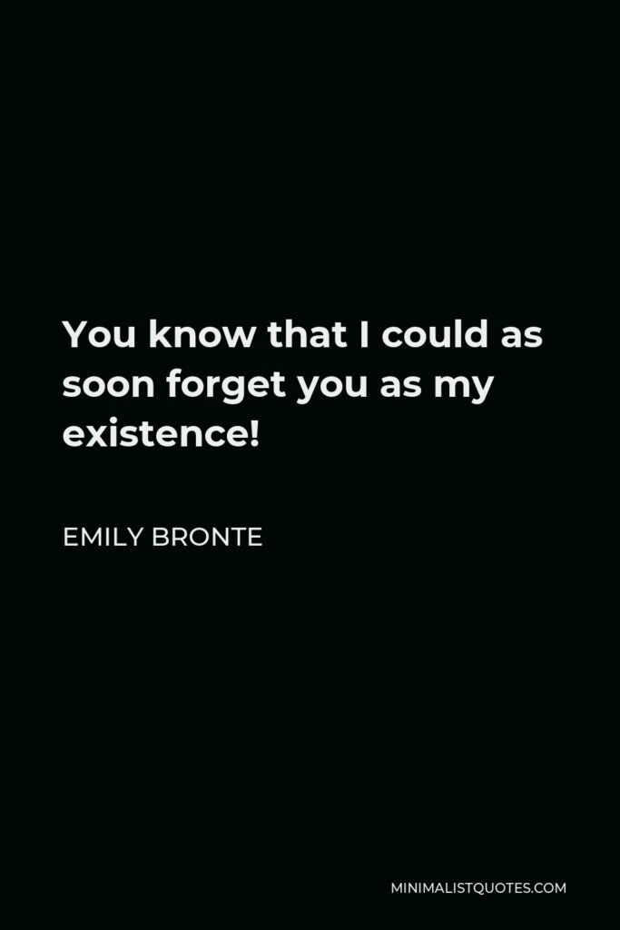Emily Bronte Quote - You know that I could as soon forget you as my existence!