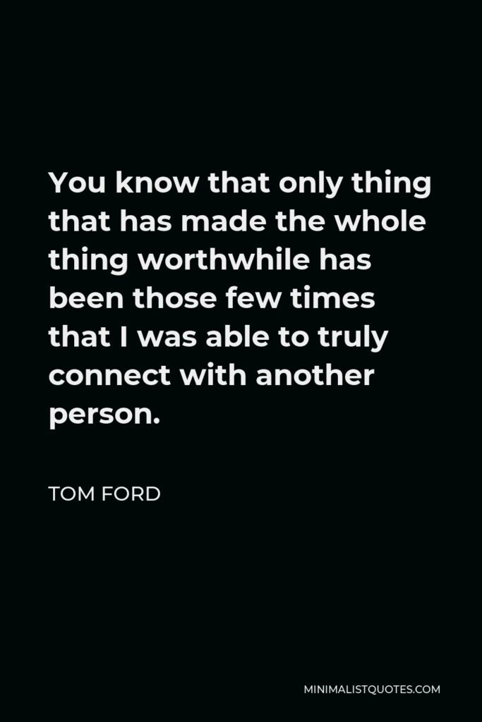 Tom Ford Quote - You know that only thing that has made the whole thing worthwhile has been those few times that I was able to truly connect with another person.