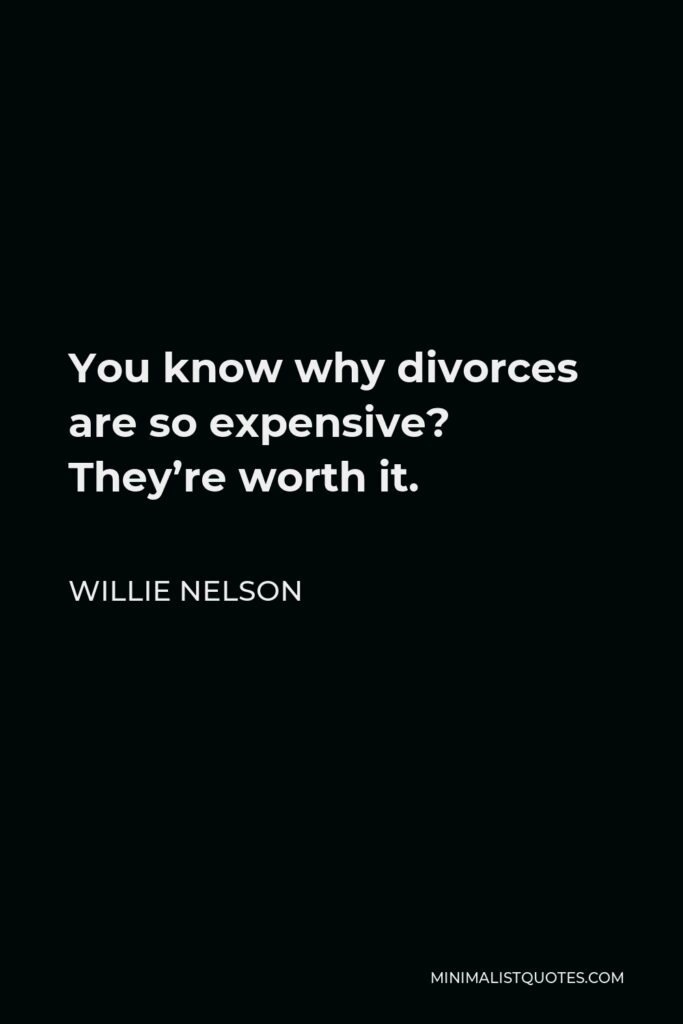 Willie Nelson Quote - You know why divorces are so expensive? They're worth it.