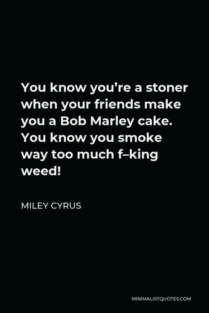 Miley Cyrus Quote - You know you're a stoner when your friends make you a Bob Marley cake. You know you smoke way too much f–king weed!