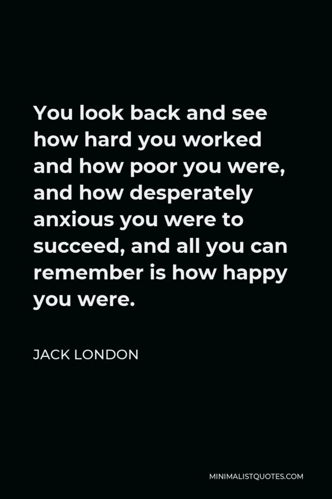 Jack London Quote - You look back and see how hard you worked and how poor you were, and how desperately anxious you were to succeed, and all you can remember is how happy you were.