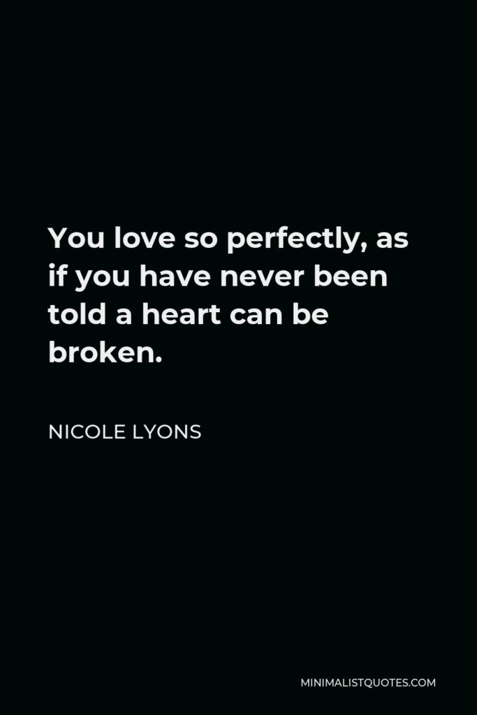 Nicole Lyons Quote - You love so perfectly, as if you have never been told a heart can be broken.