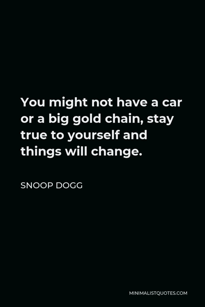 Snoop Dogg Quote - You might not have a car or a big gold chain, stay true to yourself and things will change.