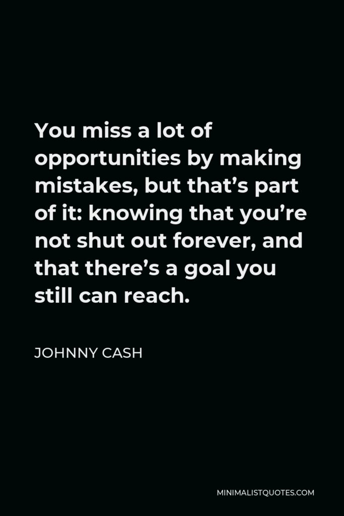 Johnny Cash Quote - You miss a lot of opportunities by making mistakes, but that's part of it: knowing that you're not shut out forever, and that there's a goal you still can reach.