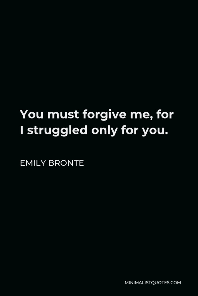 Emily Bronte Quote - You must forgive me, for I struggled only for you.