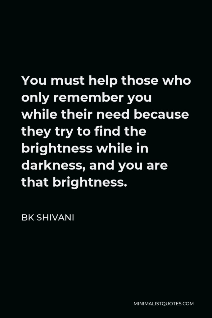 BK Shivani Quote - You must help those who only remember you while their need because they try to find the brightness while in darkness, and you are that brightness.