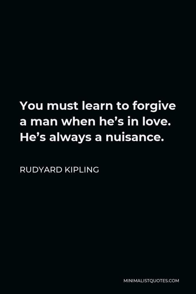 Rudyard Kipling Quote - You must learn to forgive a man when he's in love. He's always a nuisance.