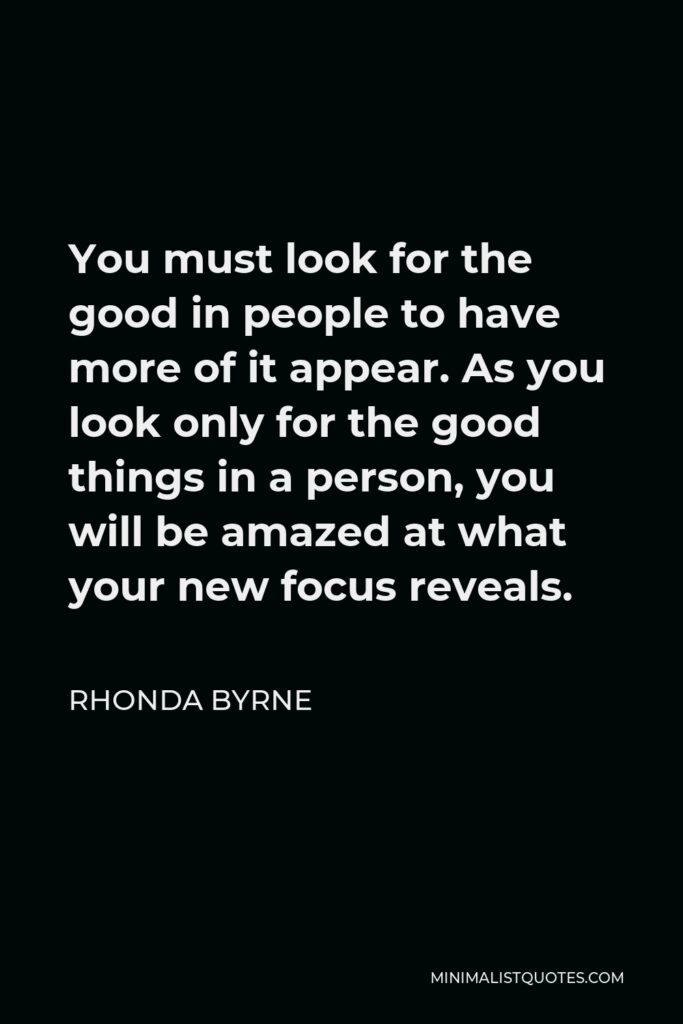 Rhonda Byrne Quote - You must look for the good in people to have more of it appear. As you look only for the good things in a person, you will be amazed at what your new focus reveals.