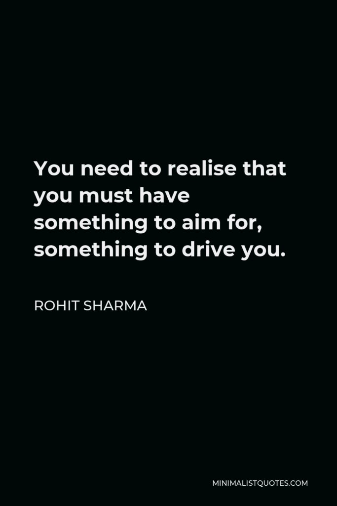 Rohit Sharma Quote - You need to realise that you must have something to aim for, something to drive you.