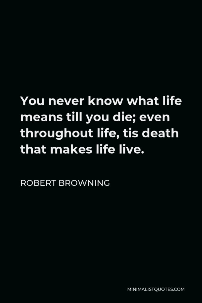 Robert Browning Quote - You never know what life means till you die; even throughout life, tis death that makes life live.