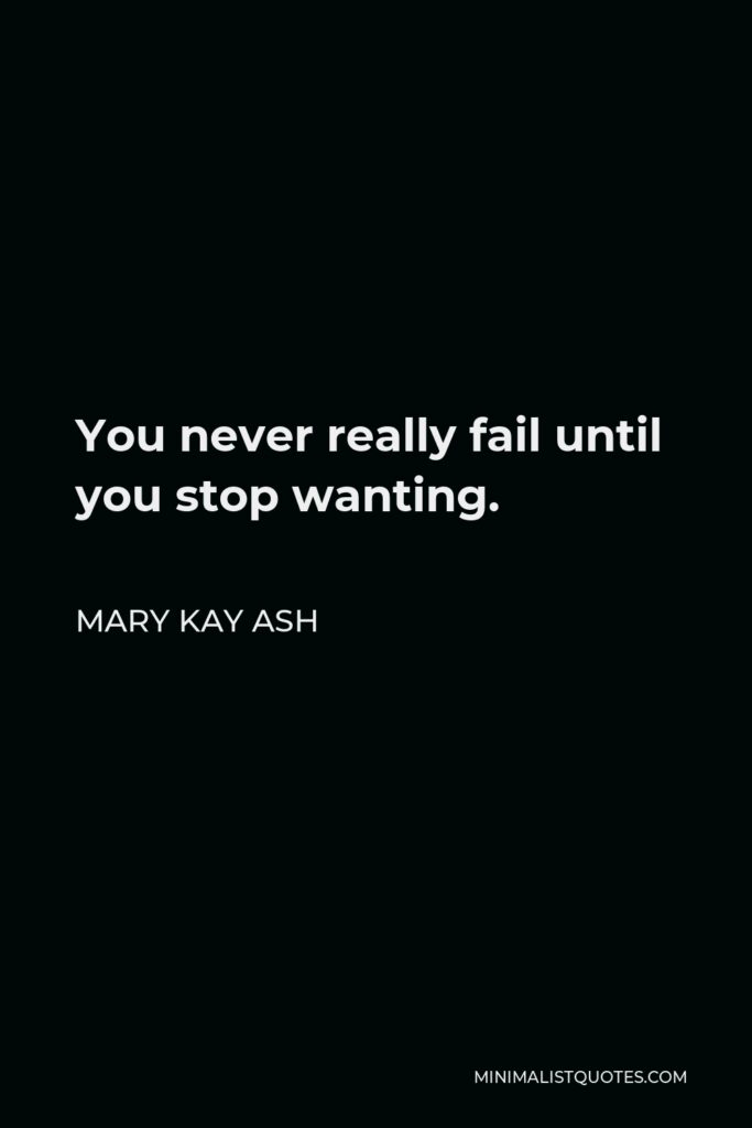 Mary Kay Ash Quote - You never really fail until you stop wanting.
