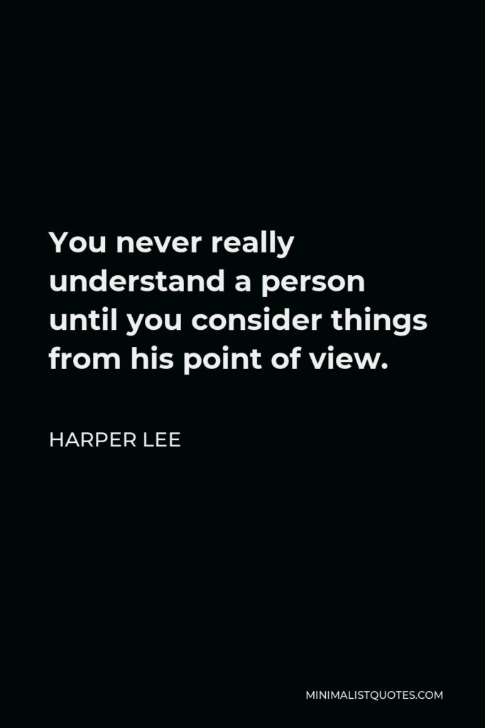 Harper Lee Quote - You never really understand a person until you consider things from his point of view.
