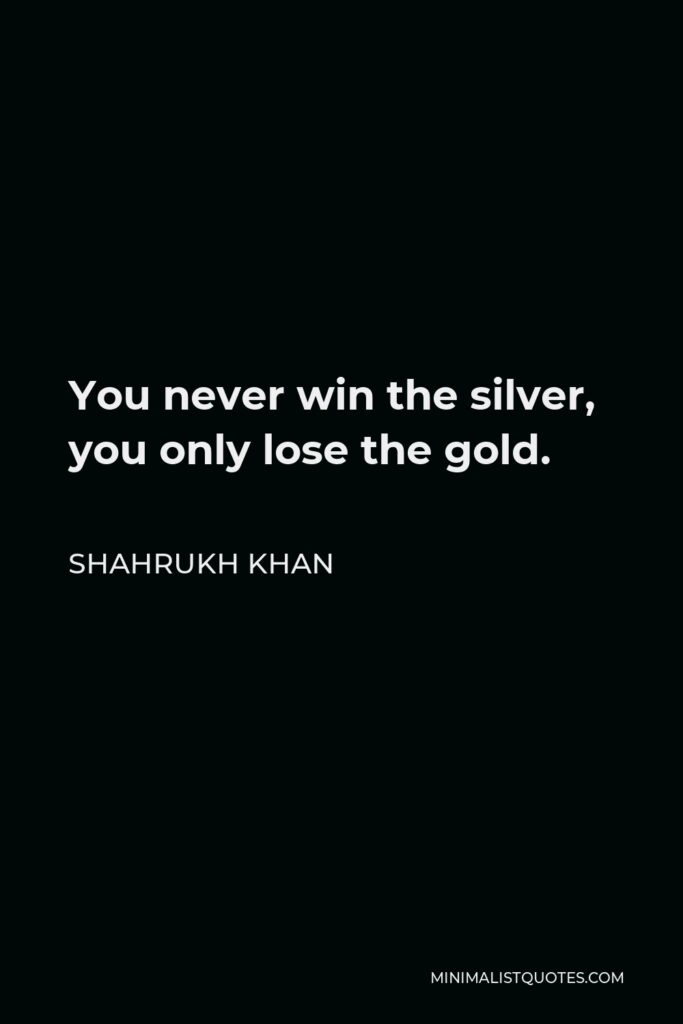 Shahrukh Khan Quote - You never win the silver, you only lose the gold.
