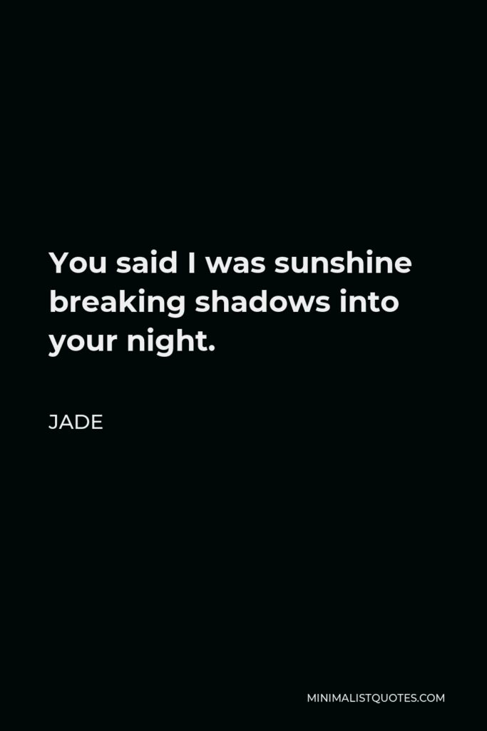 Jade Quote - You said I was sunshine breaking shadows into your night.
