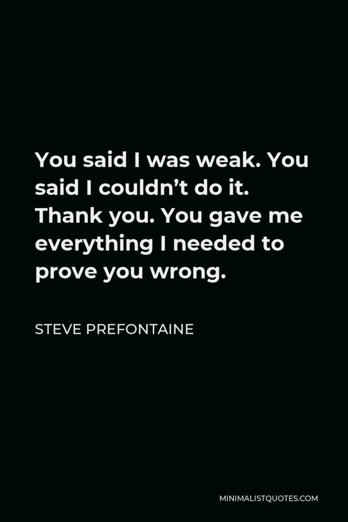 Steve Prefontaine Quote - You said I was weak. You said I couldn't do it. Thank you. You gave me everything I needed to prove you wrong.