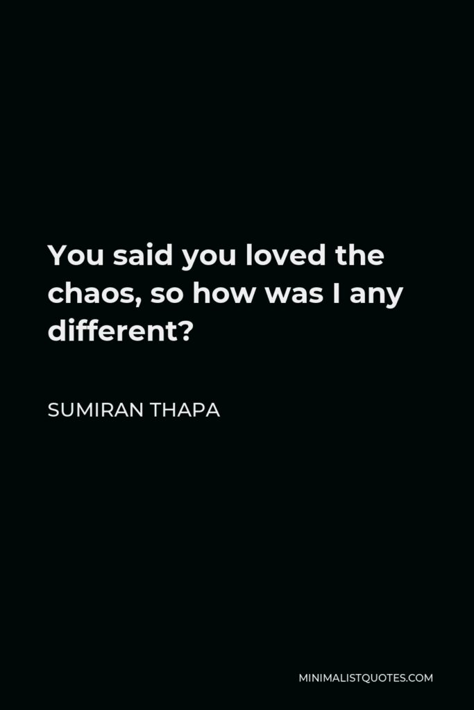 Sumiran Thapa Quote - You said you loved the chaos, so how was I any different?