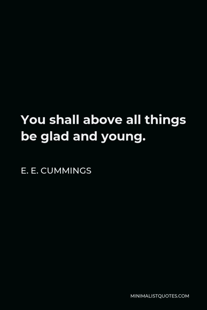E. E. Cummings Quote - You shall above all things be glad and young.