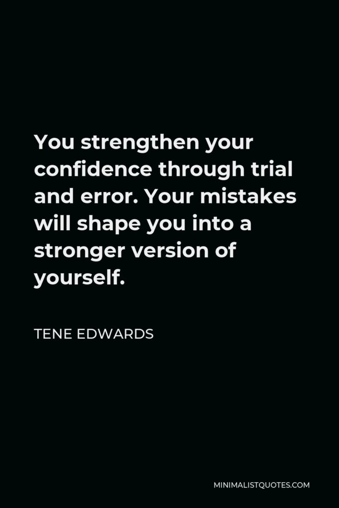 Tene Edwards Quote - You strengthen your confidence through trial and error. Your mistakes will shape you into a stronger version of yourself.
