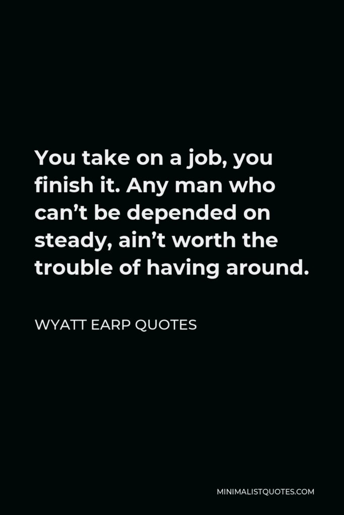 Wyatt Earp Quotes Quote - You take on a job, you finish it. Any man who can't be depended on steady, ain't worth the trouble of having around.