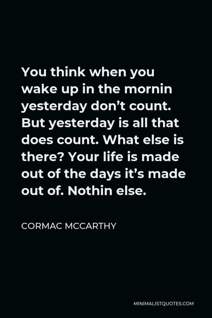 Cormac McCarthy Quote - You think when you wake up in the mornin yesterday don't count. But yesterday is all that does count. What else is there? Your life is made out of the days it's made out of. Nothin else.