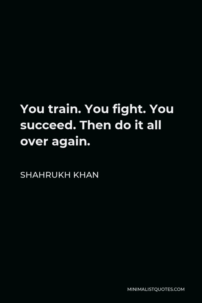 Shahrukh Khan Quote - You train. You fight. You succeed. Then do it all over again.