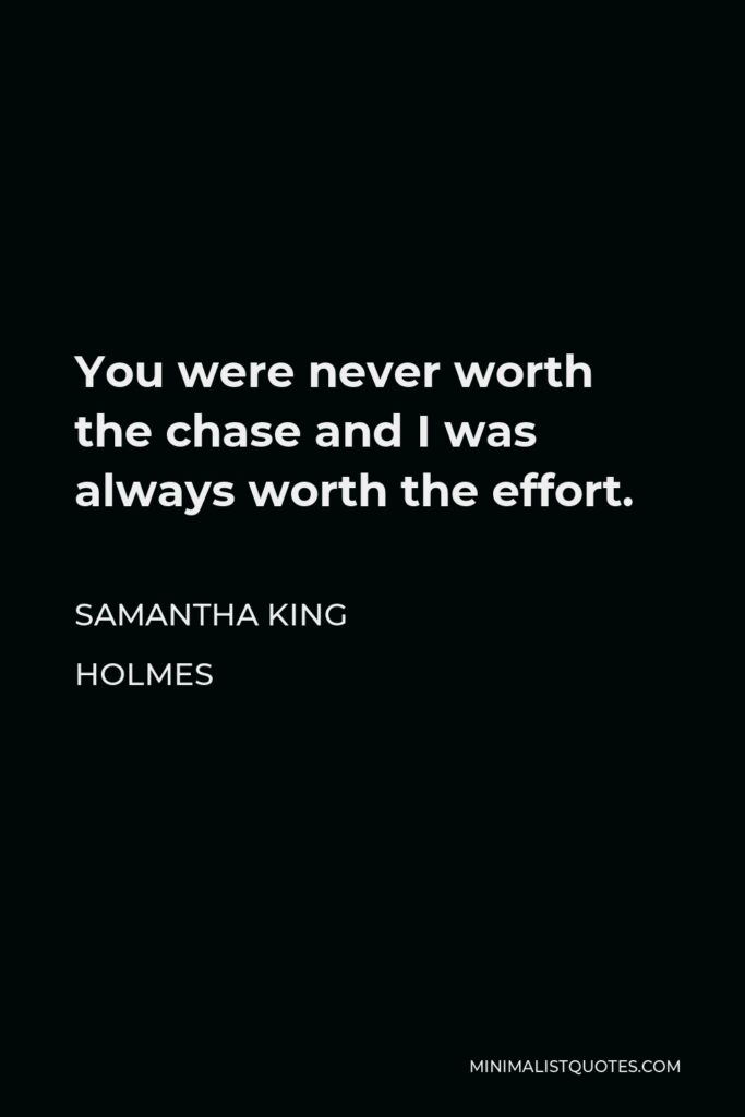 Samantha King Holmes Quote - You were never worth the chase and I was always worth the effort.