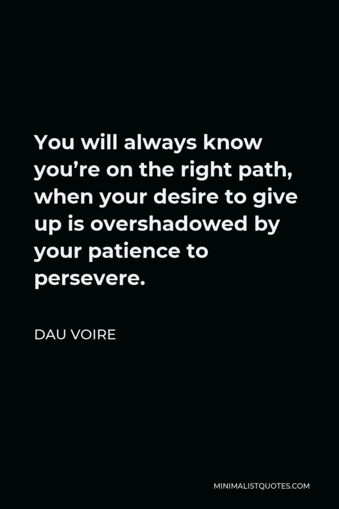 Dau Voire Quote - You will always know you're on the right path, when your desire to give up is overshadowed by your patience to persevere.