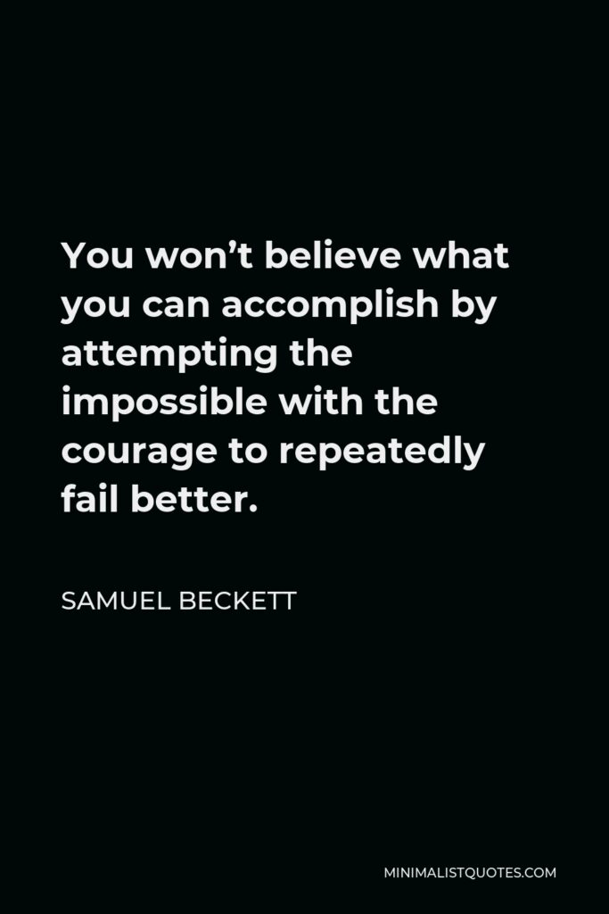Samuel Beckett Quote - You won't believe what you can accomplish by attempting the impossible with the courage to repeatedly fail better.