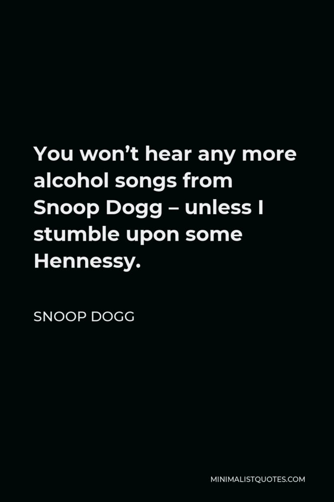 Snoop Dogg Quote - You won't hear any more alcohol songs from Snoop Dogg – unless I stumble upon some Hennessy.