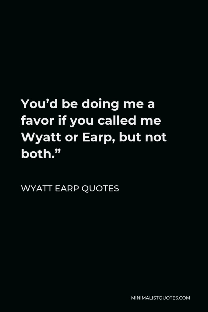 """Wyatt Earp Quotes Quote - You'd be doing me a favor if you called me Wyatt or Earp, but not both."""""""