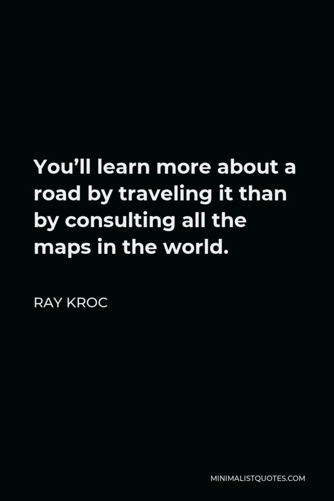 Ray Kroc Quote - You'll learn more about a road by traveling it than by consulting all the maps in the world.
