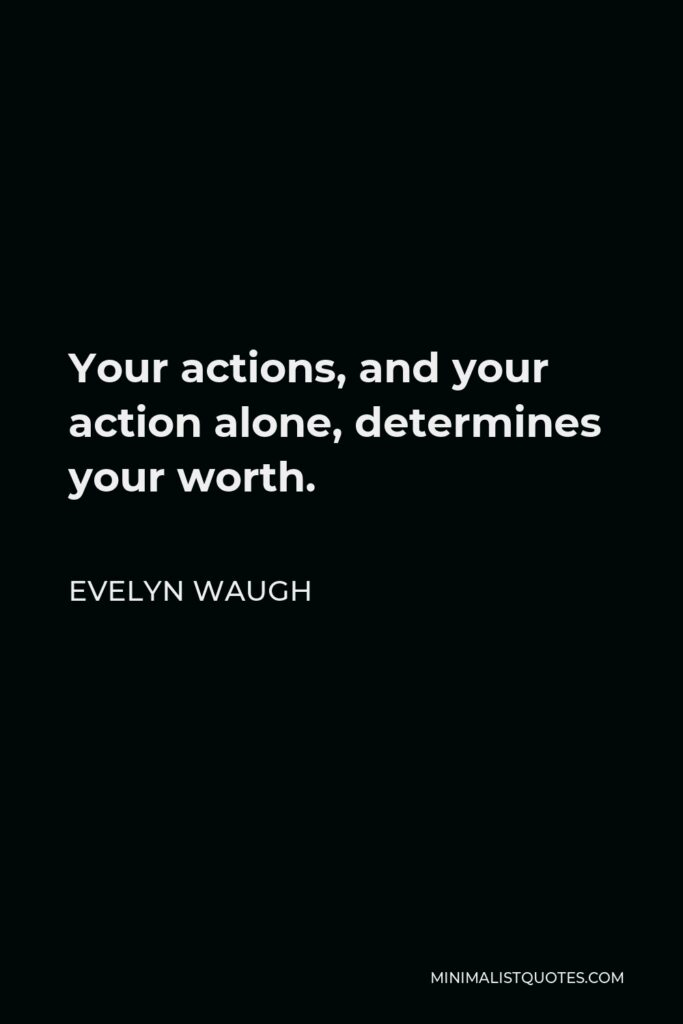 Evelyn Waugh Quote - Your actions, and your action alone, determines your worth.