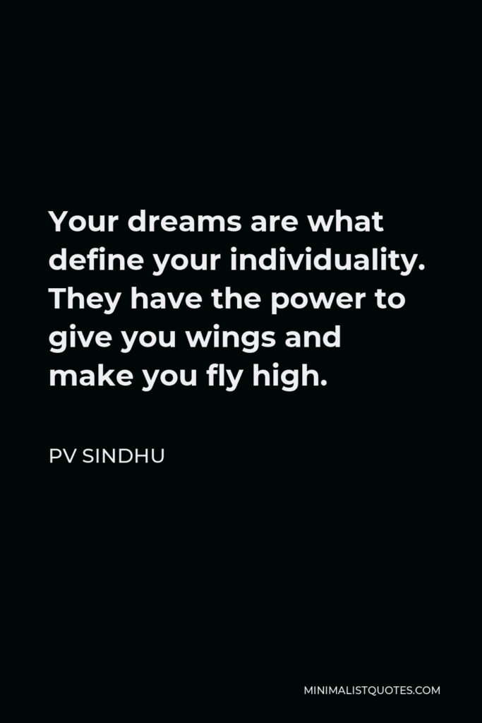 PV Sindhu Quote - Your dreams are what define your individuality. They have the power to give you wings and make you fly high.