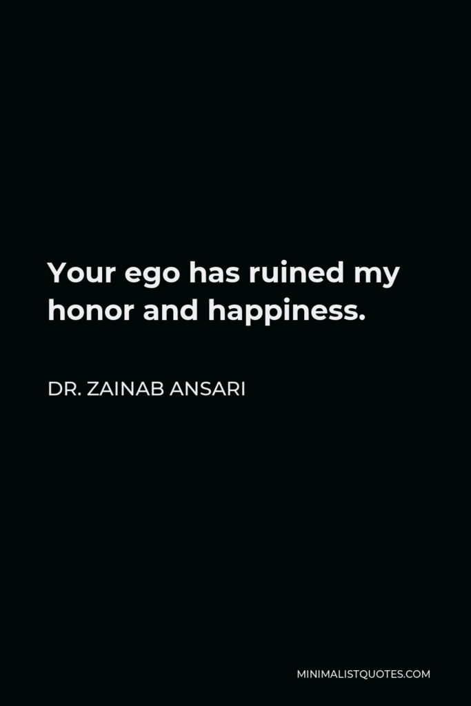 Dr. Zainab Ansari Quote - Your ego has ruined my honor and happiness.