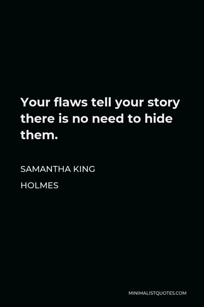 Samantha King Holmes Quote - Your flaws tell your story there is no need to hide them.