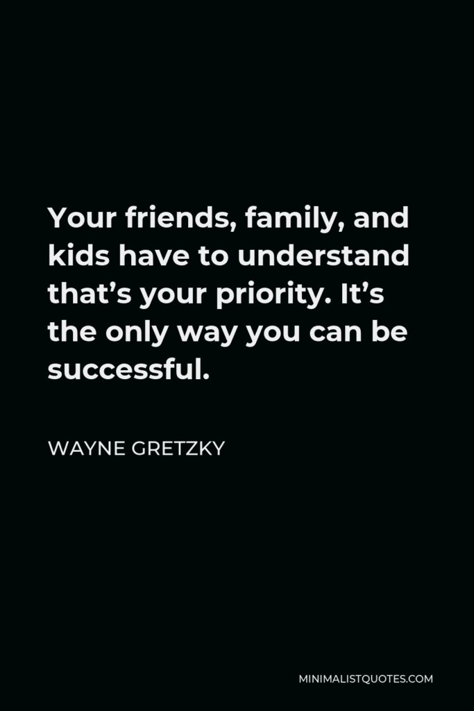 Wayne Gretzky Quote - Your friends, family, and kids have to understand that's your priority. It's the only way you can be successful.